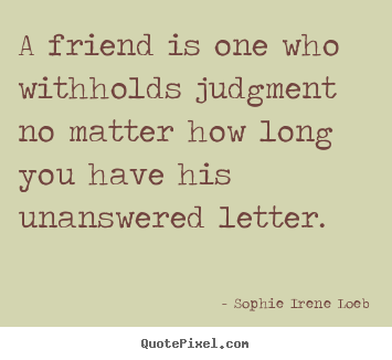 A friend is one who withholds judgment no matter.. Sophie Irene Loeb popular friendship quotes