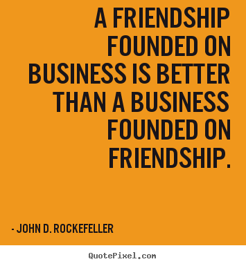 Create picture quotes about friendship - A friendship founded on business is better..