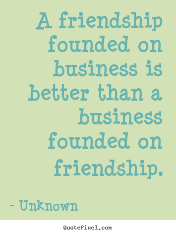 Quotes about friendship - A friendship founded on business is better than a business founded..