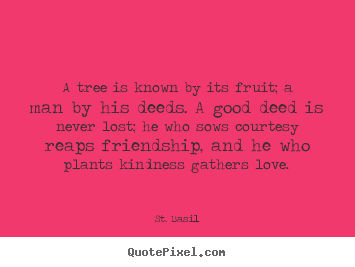 St. Basil photo quote - A tree is known by its fruit; a man by his deeds. a good.. - Friendship quotes