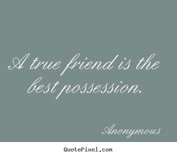 Friendship Quotes A True Friend Is The Best Possession