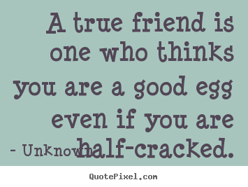 Unknown picture quotes - A true friend is one who thinks you are a good egg even if you.. - Friendship quote