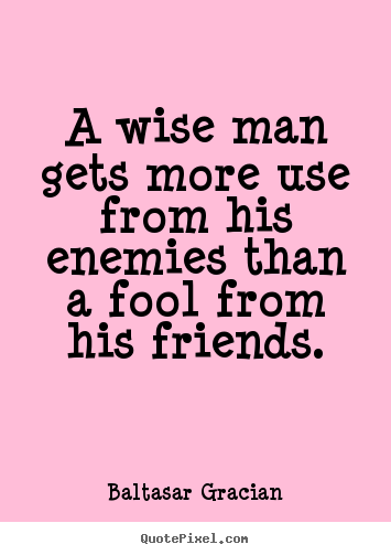 Baltasar Gracian image quotes - A wise man gets more use from his enemies than a fool.. - Friendship quotes