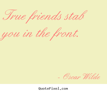 True friends stab you in the front. Oscar Wilde popular friendship quotes