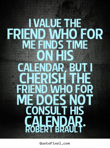 Robert Brault picture quotes - I value the friend who for me finds time on his calendar, but.. - Friendship quotes
