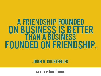 A friendship founded on business is better than a business.. John D. Rockefeller greatest friendship quotes
