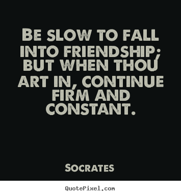 Quote about friendship - Be slow to fall into friendship; but when..