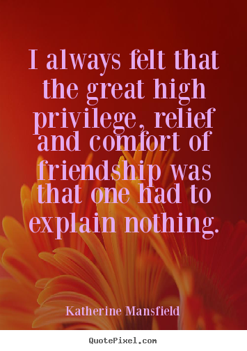 Katherine Mansfield picture quotes - I always felt that the great high privilege, relief and.. - Friendship quote