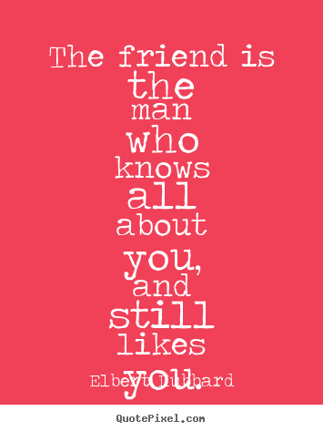 Elbert Hubbard picture quote - The friend is the man who knows all about you, and still.. - Friendship quotes