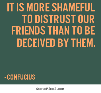 Friendship quotes - It is more shameful to distrust our friends than to be deceived..