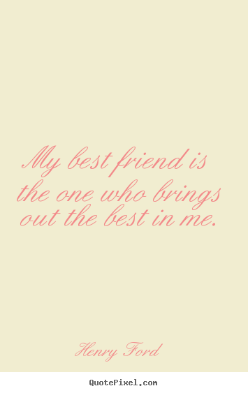 Henry Ford picture sayings - My best friend is the one who brings out the best in.. - Friendship quotes