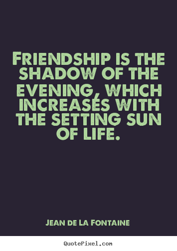 Friendship is the shadow of the evening, which.. Jean De La Fontaine  friendship sayings