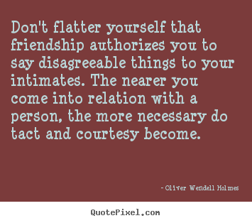 Create custom picture quotes about friendship - Don't flatter yourself that friendship authorizes..