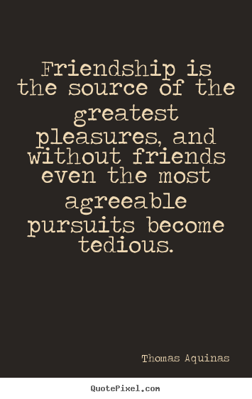 Quotes about friendship - Friendship is the source of the greatest pleasures, and without..
