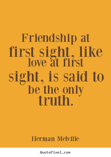 Friendship at first sight, like love at first sight,.. Herman Melville greatest friendship quote