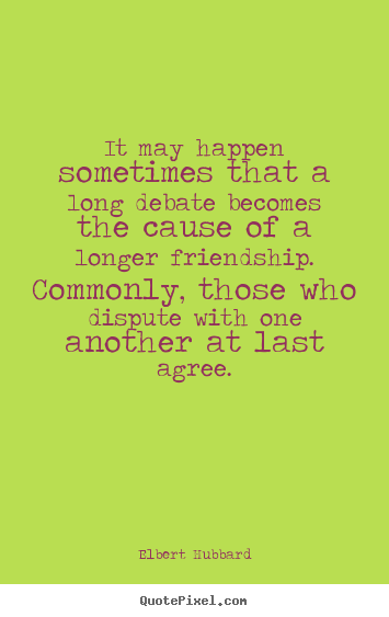 Create picture sayings about friendship - It may happen sometimes that a long debate becomes the cause of..
