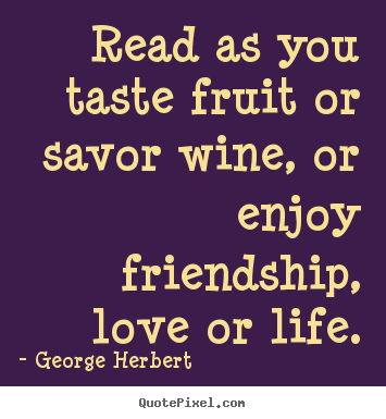 Quote about friendship - Read as you taste fruit or savor wine, or enjoy friendship,..