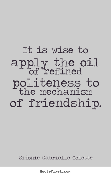It is wise to apply the oil of refined politeness.. Sidonie Gabrielle Colette popular friendship quote