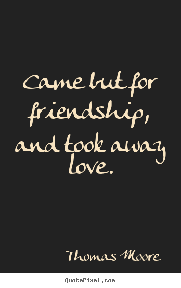 Came but for friendship, and took away love. Thomas Moore best friendship quote