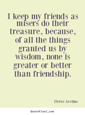 Quote about friendship - I keep my friends as misers do their treasure, because,..