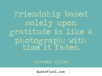 Friendship sayings - Friendship based solely upon gratitude is like a..