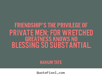 Make personalized picture quote about friendship - Friendship's the privilege of private men; for wretched greatness..