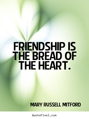 Friendship is the bread of the heart. Mary Russell Mitford  friendship sayings