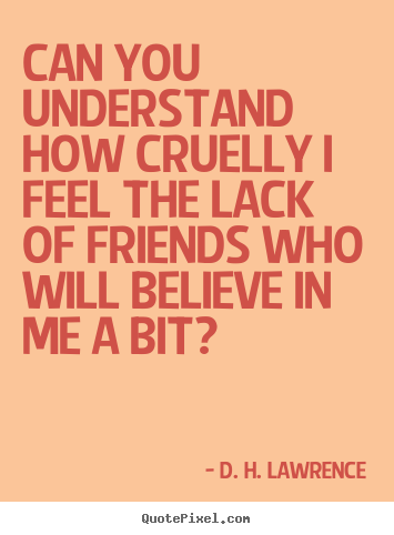Can you understand how cruelly i feel the lack of.. D. H. Lawrence popular friendship sayings