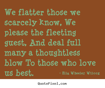 Friendship quotes - We flatter those we scarcely know, we please the fleeting guest, and..