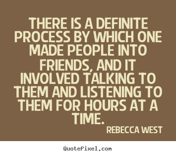 Rebecca West photo quote - There is a definite process by which one made people into friends,.. - Friendship quotes