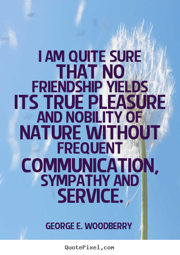 Quotes about friendship - I am quite sure that no friendship yields..
