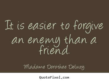Friendship quotes - It is easier to forgive an enemy than a friend.