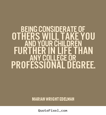 Being considerate of others will take you and your children.. Marian Wright Edelman great friendship quotes