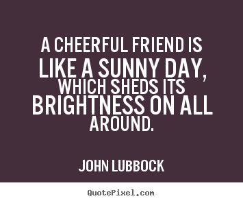 Create graphic picture quotes about friendship - A cheerful friend is like a sunny day, which sheds its brightness on..
