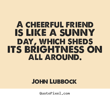 John Lubbock poster quotes - A cheerful friend is like a sunny day, which sheds its brightness.. - Friendship quotes