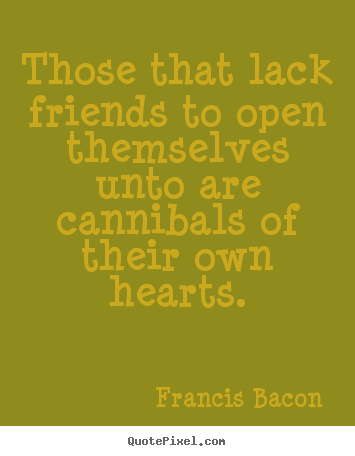 Friendship quotes - Those that lack friends to open themselves unto are cannibals of their..