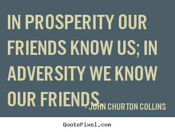 Friendship quote - In prosperity our friends know us; in adversity we know..