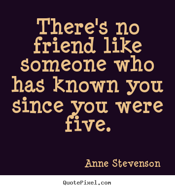 Make poster quotes about friendship - There's no friend like someone who has known you..
