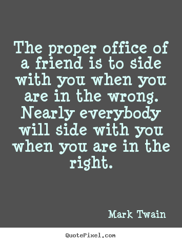 Quotes about friendship - The proper office of a friend is to side with you when you are..
