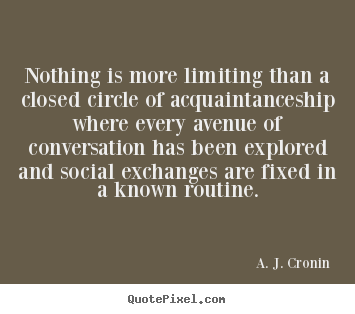 Friendship quotes - Nothing is more limiting than a closed circle of acquaintanceship..