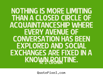 Nothing is more limiting than a closed circle of acquaintanceship.. A. J. Cronin famous friendship quote