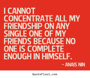 Diy picture quotes about friendship - I cannot concentrate all my friendship on any..