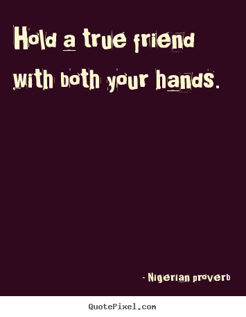 Make custom picture quote about friendship - Hold a true friend with both your hands.