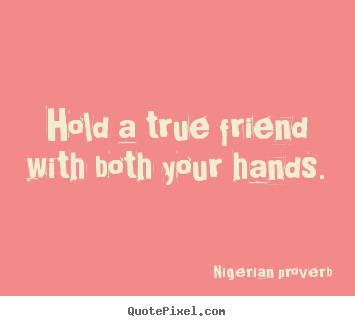 Friendship quotes - Hold a true friend with both your hands.