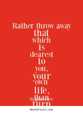 Rather throw away that which is dearest to you,.. Sophocles famous friendship quote