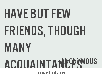 Anonymous photo quotes - Have but few friends, though many acquaintances. - Friendship quotes