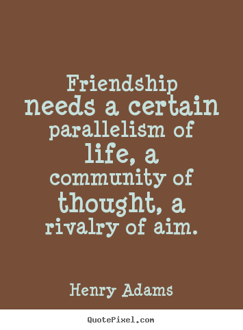 Henry Adams picture quotes - Friendship needs a certain parallelism of life, a community.. - Friendship quote