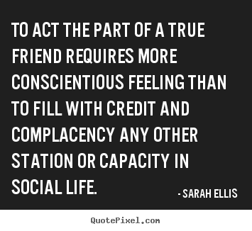 Friendship quotes - To act the part of a true friend requires more conscientious..