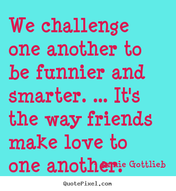 Annie Gottlieb image quotes - We challenge one another to be funnier and.. - Friendship quotes