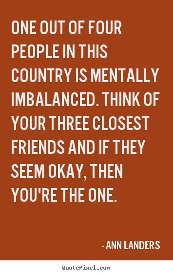Quotes about friendship - One out of four people in this country is mentally imbalanced...